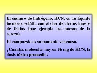 Datos: m(HCN) = 56 mg = 0,056 g.  Masas atómicas: H = 1; C = 12; N = 14.