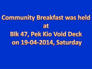 Community Breakfast was held at  Blk  47,  Pek  Kio Void Deck  on 19-04-2014, Saturday