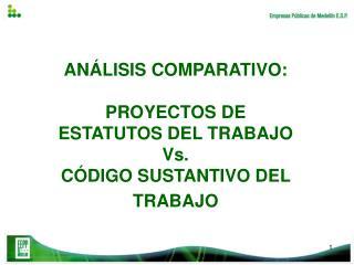 ANÁLISIS COMPARATIVO:  PROYECTOS DE  ESTATUTOS DEL TRABAJO  Vs.  CÓDIGO SUSTANTIVO DEL TRABAJO