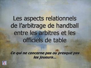 Les aspects relationnels de l arbitrage de handball entre les arbitres et les officiels de table  Ce qui ne concerne pas