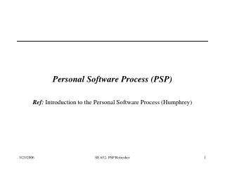 Personal Software Process PSP  Ref: Introduction to the Personal Software Process Humphrey