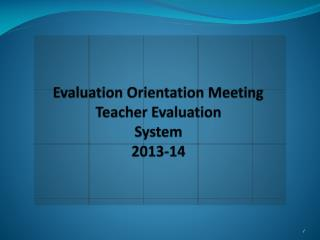 Evaluation Orientation Meeting Teacher Evaluation System 2013-14
