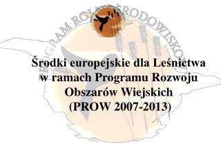 Srodki europejskie dla Lesnictwa w ramach Programu Rozwoju Obszar w Wiejskich  PROW 2007-2013