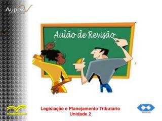 Legislação e Planejamento Tributário Unidade 2