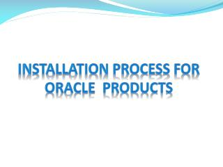 Installation Process for Oracle  Products