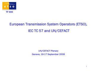 European Transmission System Operators (ETSO),  IEC TC 57 and UN/CEFACT UN/CEFACT Plenary