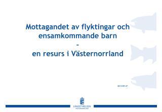 Mottagandet av flyktingar och ensamkommande barn  –  en resurs i Västernorrland 2014-09-27