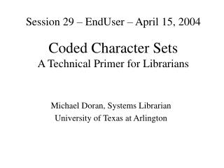 Session 29 – EndUser – April 15, 2004 Coded Character Sets A Technical Primer for Librarians
