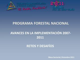 PROGRAMA FORESTAL NACIONAL  AVANCES EN LA IMPLEMENTACIÓN 2007-2011 RETOS Y DESAFÍOS