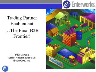 Trading Partner Enablement  The Final B2B Frontier    Paul Gonyea Senior Account Executive Enterworks, Inc.
