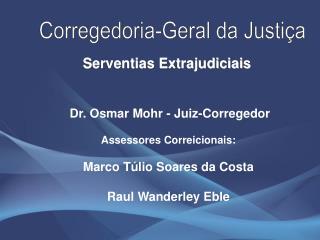 Dr. Osmar Mohr - Juiz-Corregedor Assessores Correicionais: Marco Túlio Soares da Costa