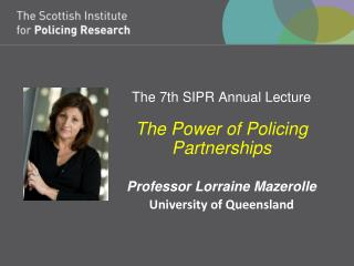 The 7th SIPR Annual Lecture The Power of Policing Partnerships Professor Lorraine Mazerolle