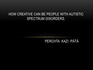 How creative can be people with autistic spectrum disorders. P erchta Kazi PÁTÁ