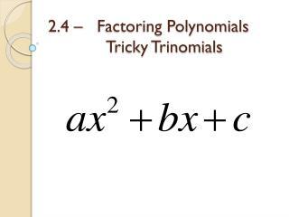 2.4 –   Factoring Polynomials Tricky Trinomials