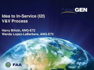 Idea to In-Service (I2I)  V&V Process Harry Bilicki, ANG-E72 Wanda Lopez-LaBarbera, ANG-E72