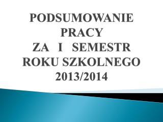 PODSUMOWANIE PRACY  ZA   I   SEMESTR  ROKU SZKOLNEGO 2013/2014