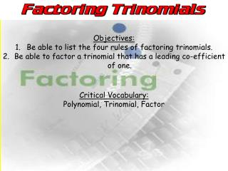Objectives: Be able to list the four rules of factoring trinomials.
