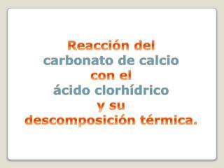 Reacción del c arbonato de calcio con el ácido clorhídrico y su descomposición térmica.