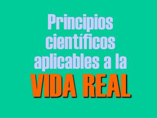 Principios cient�ficos aplicables a la VIDA REAL