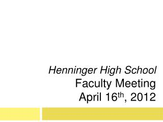 Henninger High School  Faculty Meeting April 16 th , 2012
