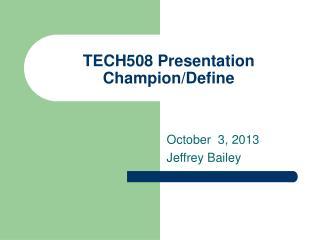 TECH508 Presentation  Champion/Define