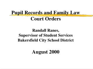 Pupil Records and Family Law Court Orders  Randall Ranes,  Supervisor of Student Services  Bakersfield City School Distr