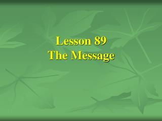 Lesson 89 The Message
