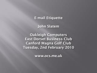 E-mail Etiquette  John Slatem  Oakleigh Computers East Dorset Business Club Canford Magna Golf Club Tuesday, 2nd Februar