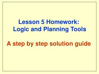 Lesson 5 Homework:  Logic and Planning Tools A step by step solution guide