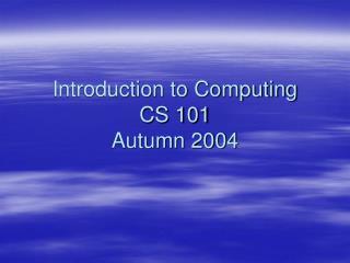Introduction to Computing CS 101 Autumn 2004
