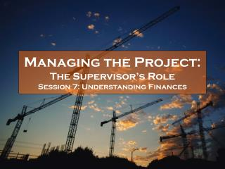 Managing the Project:  The Supervisor s Role Session 7: Understanding Finances