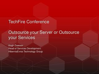 TechFire  Conference Outsource your Server or Outsource your Services