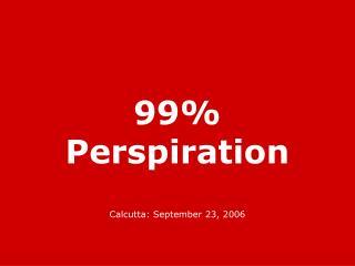 99% Perspiration