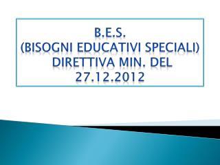 B.E.S. (BISOGNI EDUCATIVI SPECIALI)  DIRETTIVA  MIN . DEL 27.12.2012