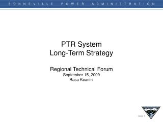 PTR System  Long-Term Strategy  Regional Technical Forum September 15, 2009 Rasa Keanini