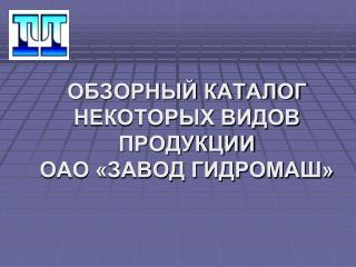 ОБЗОРНЫЙ КАТАЛОГ НЕКОТОРЫХ ВИДОВ ПРОДУКЦИИ  ОАО «ЗАВОД ГИДРОМАШ»