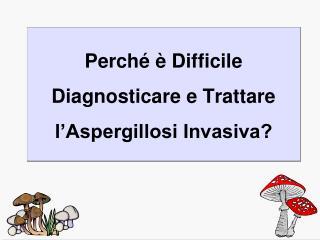 Perché è Difficile Diagnosticare e Trattare l'Aspergillosi Invasiva?