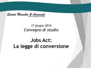 17 giugno 2014 Convegno  di  studio Jobs  Act :  La legge di conversione