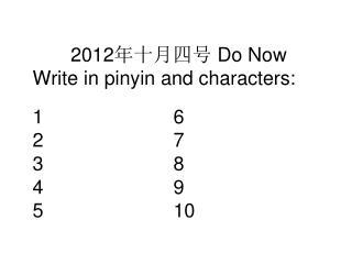 2012 年十月四号  Do Now Write in pinyin and characters: 16 27 38 49 510