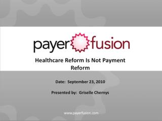 Healthcare Reform Is Not Payment Reform Date:  September 23, 2010 Presented by:  Griselle Chernys