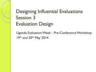 Designing Influential Evaluations Session 3 Evaluation Design