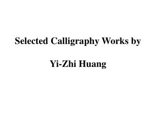 Selected Calligraphy Works by  Yi- Zhi  Huang