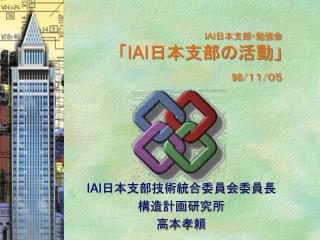 IAI 日本支部・勉強会 「 IAI 日本支部の活動」 98/ 11 / 05