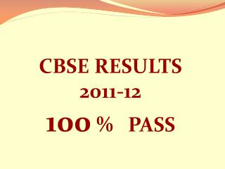 CBSE RESULTS 2011-12 100  %   PASS