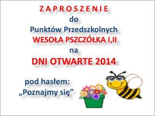 Z A P R O S Z E N I E do  Punktów Przedszkolnych WESOŁA PSZCZÓŁKA  I,II na  DNI OTWARTE 2014