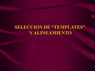 """SELECCION DE """"TEMPLATES""""  Y ALINEAMIENTO"""