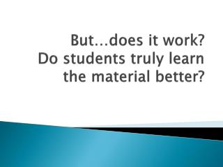 But…does it work?  Do students truly learn the material better?