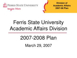 Ferris State University Academic Affairs Division  2007-2008 Plan March 29, 2007