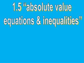 """1.5 """"absolute value  equations & inequalities"""""""