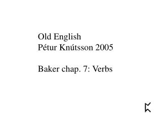 Old English Pétur Knútsson 2005 Baker chap. 7: Verbs